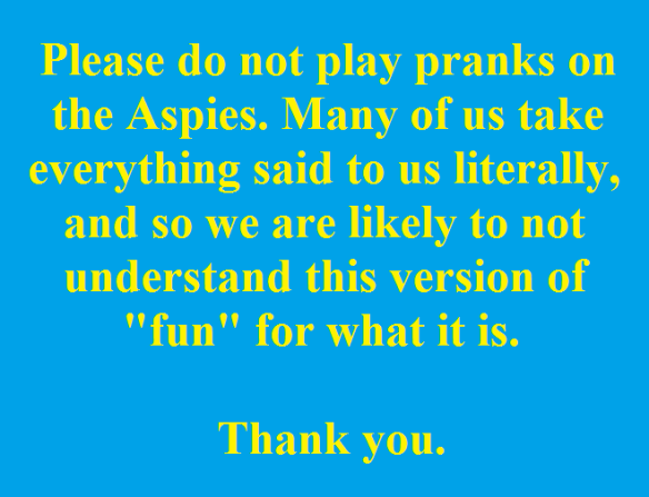 Please do not play pranks on the Aspies